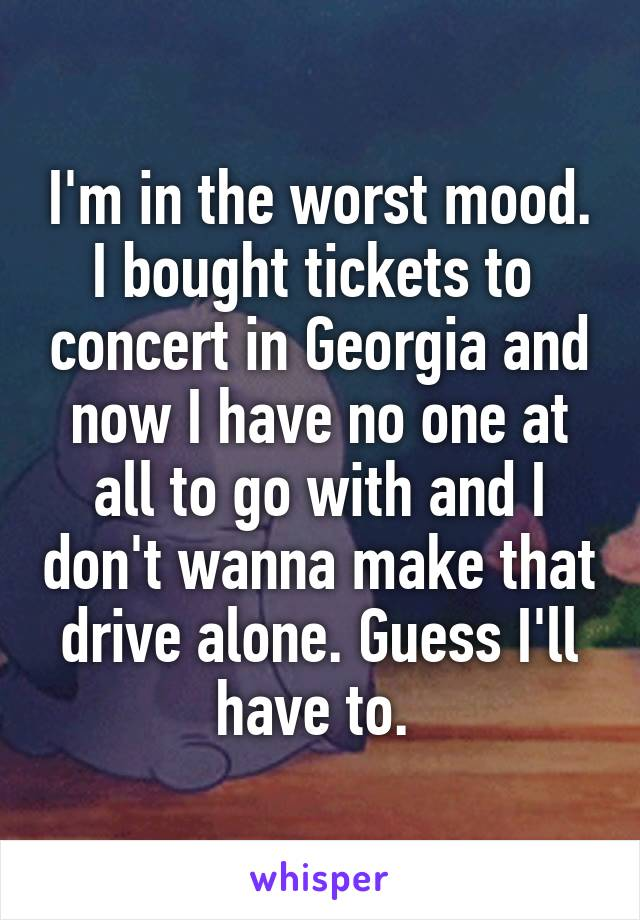 I'm in the worst mood. I bought tickets to  concert in Georgia and now I have no one at all to go with and I don't wanna make that drive alone. Guess I'll have to.