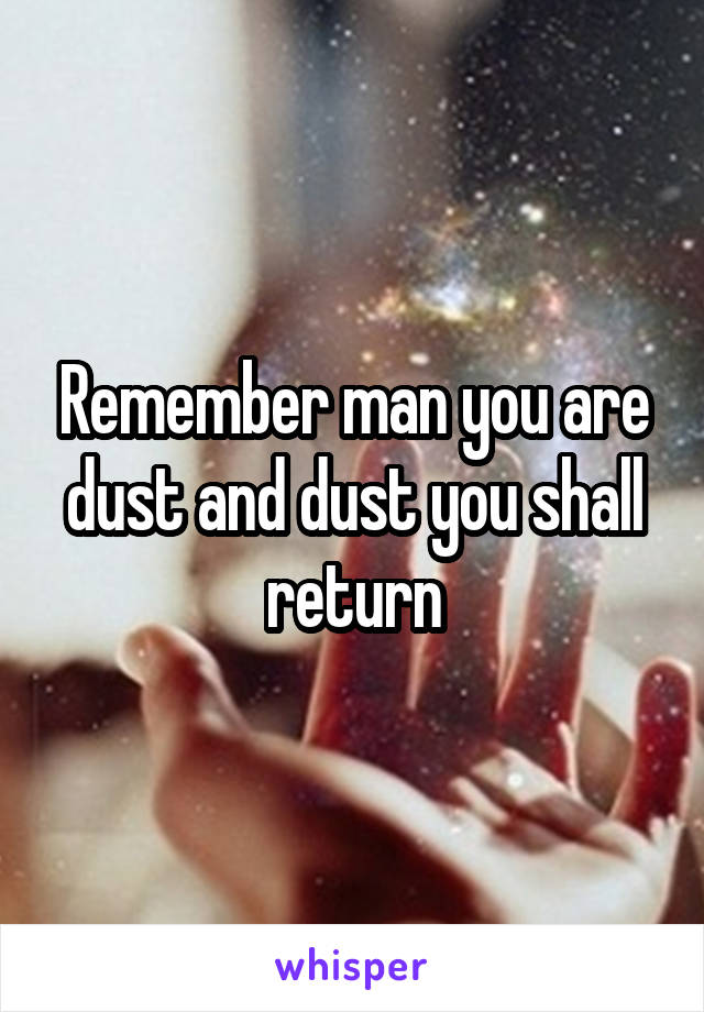 Remember man you are dust and dust you shall return