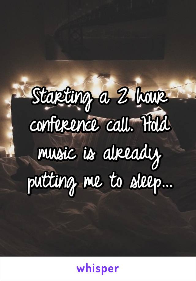 Starting a 2 hour conference call. Hold music is already putting me to sleep...