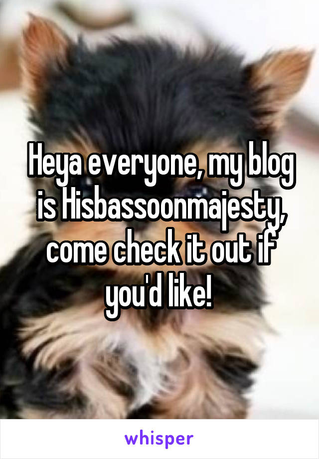 Heya everyone, my blog is Hisbassoonmajesty, come check it out if you'd like!