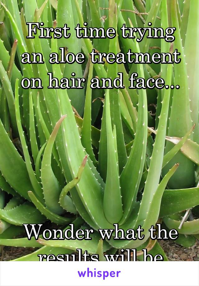 First time trying an aloe treatment on hair and face...      Wonder what the results will be