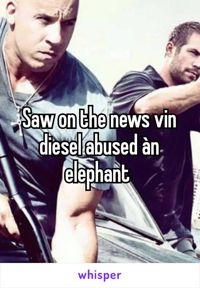 Saw on the news vin diesel abused àn elephant