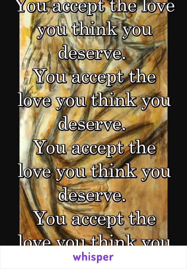 You accept the love you think you deserve.  You accept the love you think you deserve.  You accept the love you think you deserve.  You accept the love you think you deserve.
