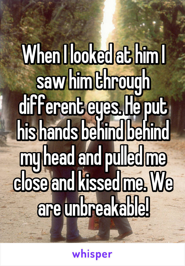 When I looked at him I saw him through different eyes. He put his hands behind behind my head and pulled me close and kissed me. We are unbreakable!