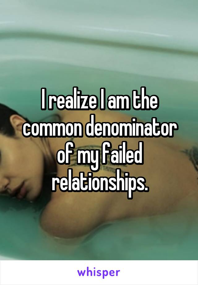 I realize I am the common denominator of my failed relationships.