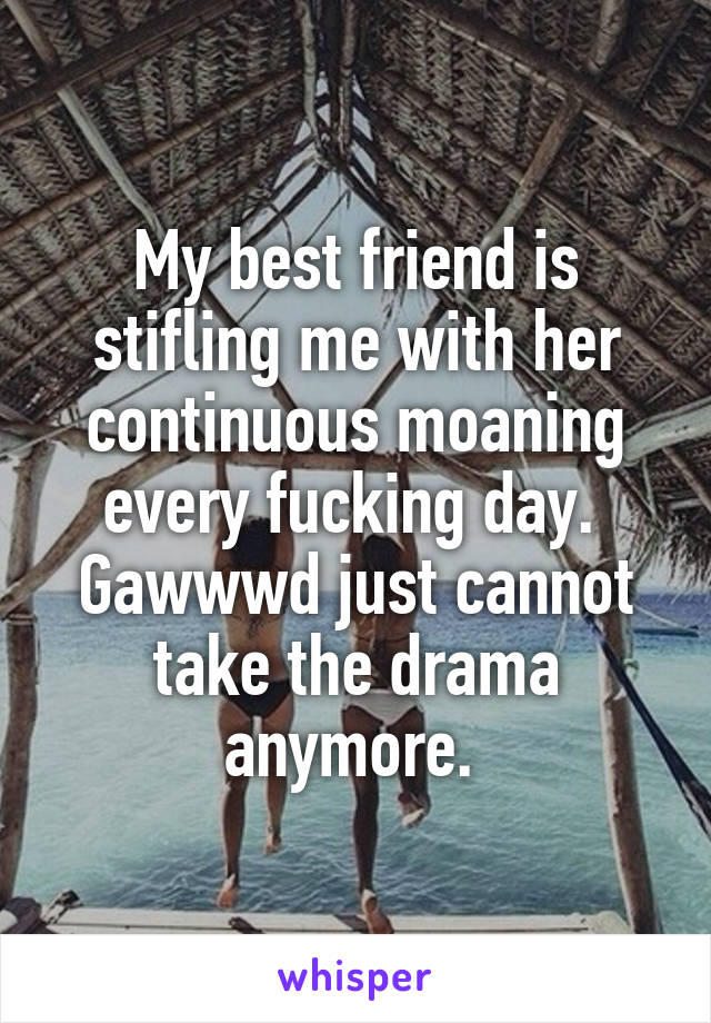 My best friend is stifling me with her continuous moaning every fucking day.  Gawwwd just cannot take the drama anymore.