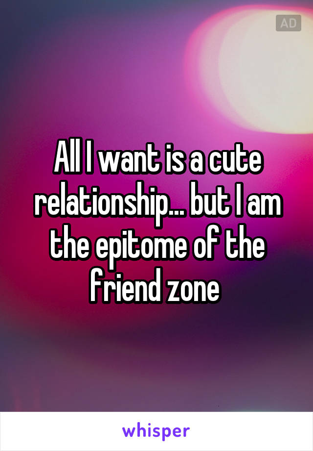 All I want is a cute relationship... but I am the epitome of the friend zone