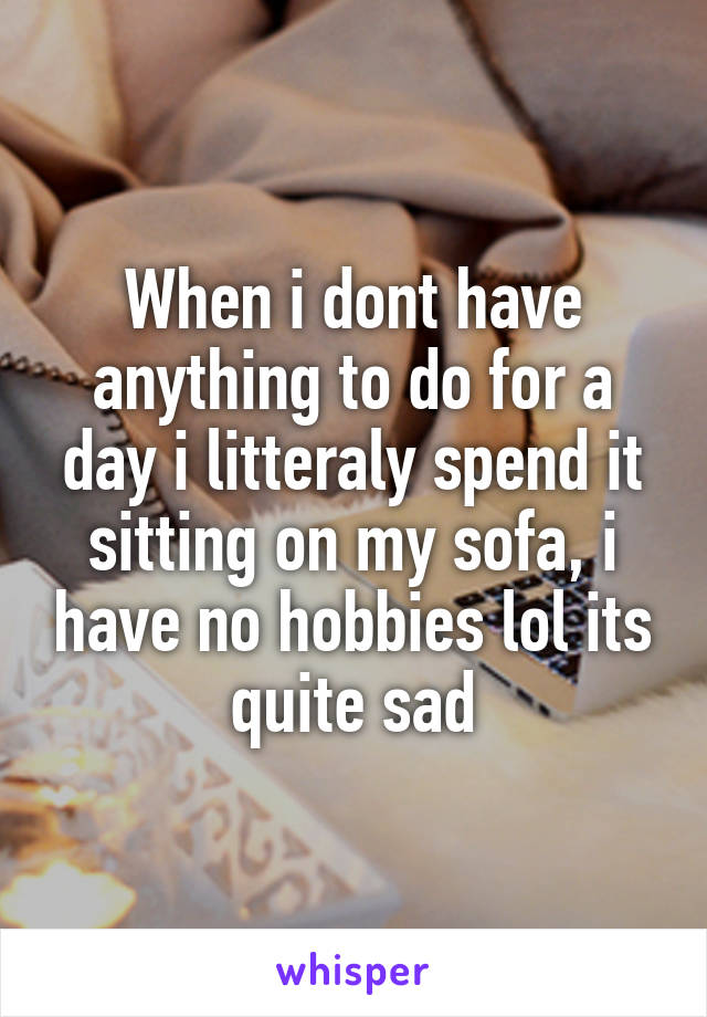 When i dont have anything to do for a day i litteraly spend it sitting on my sofa, i have no hobbies lol its quite sad