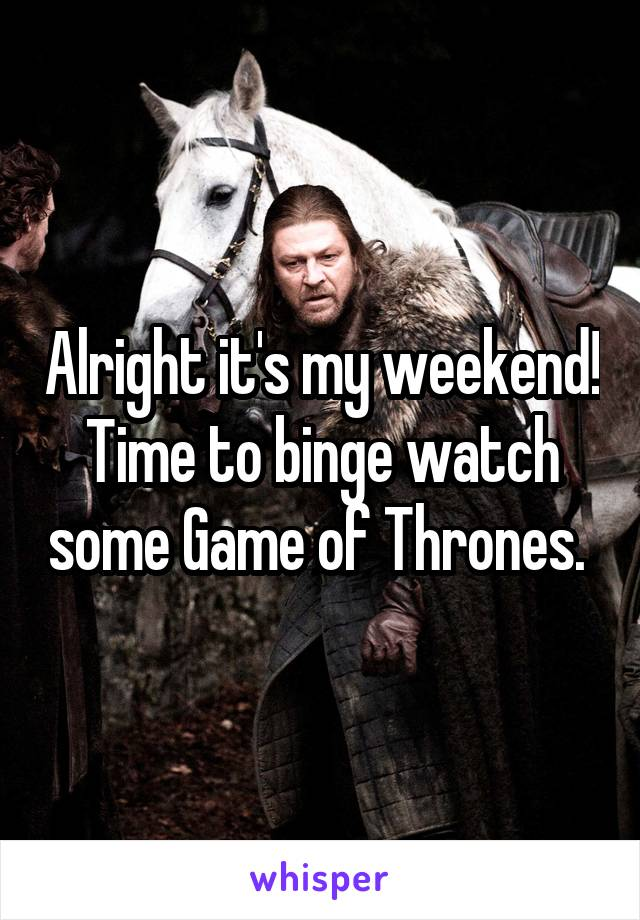 Alright it's my weekend! Time to binge watch some Game of Thrones.