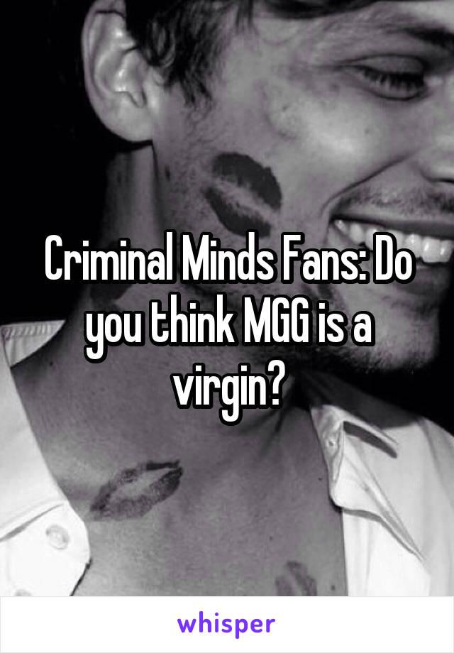 Criminal Minds Fans: Do you think MGG is a virgin?