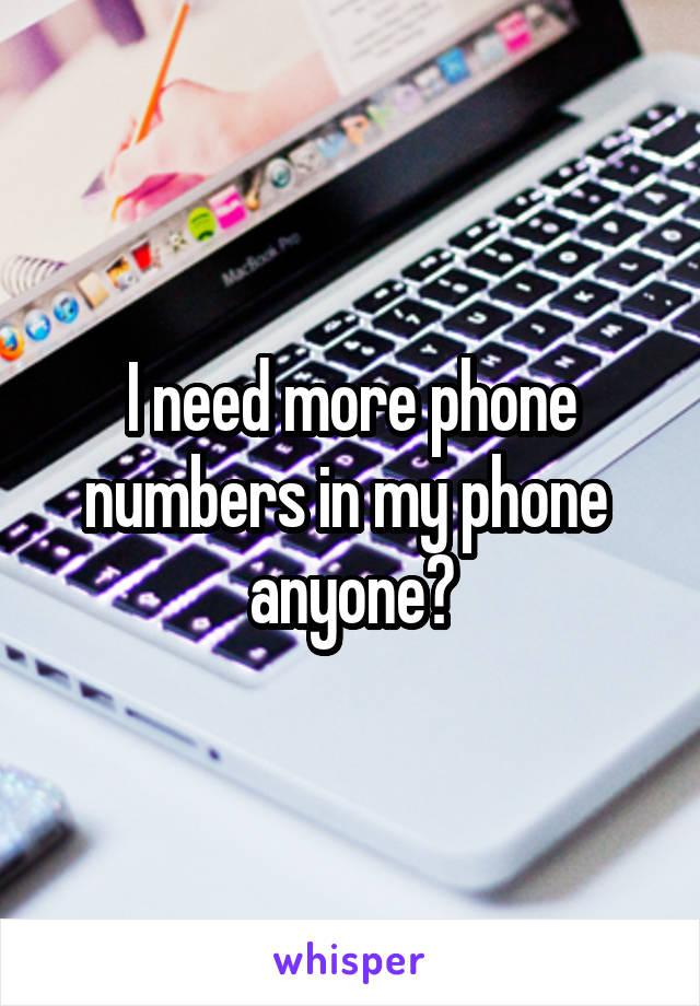 I need more phone numbers in my phone  anyone?