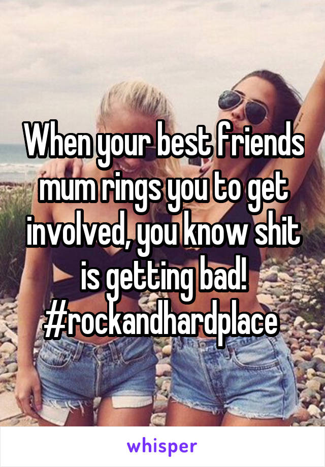 When your best friends mum rings you to get involved, you know shit is getting bad! #rockandhardplace