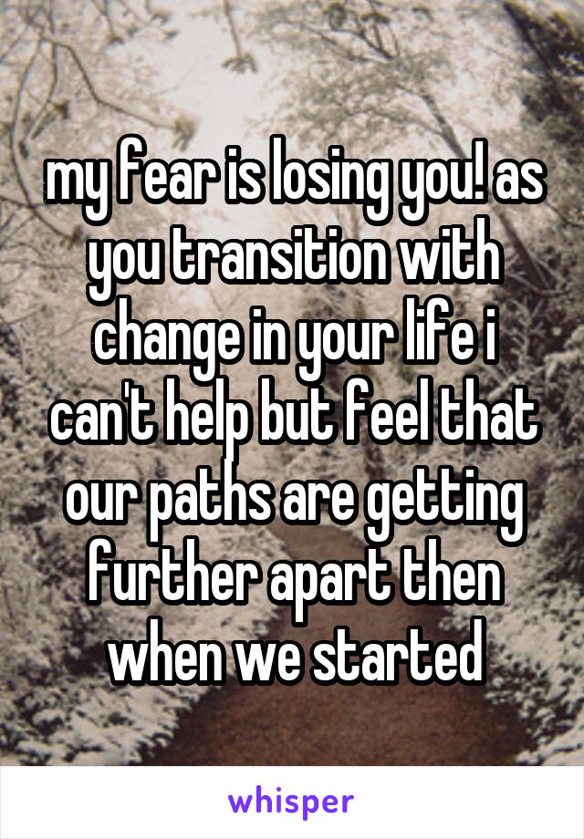 my fear is losing you! as you transition with change in your life i can't help but feel that our paths are getting further apart then when we started