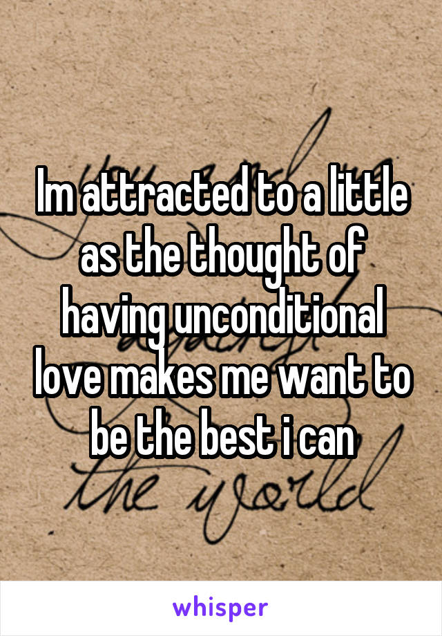 Im attracted to a little as the thought of having unconditional love makes me want to be the best i can