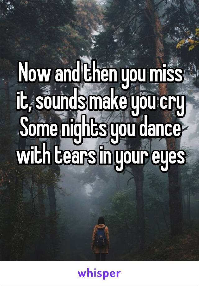 Now and then you miss it, sounds make you cry Some nights you dance with tears in your eyes