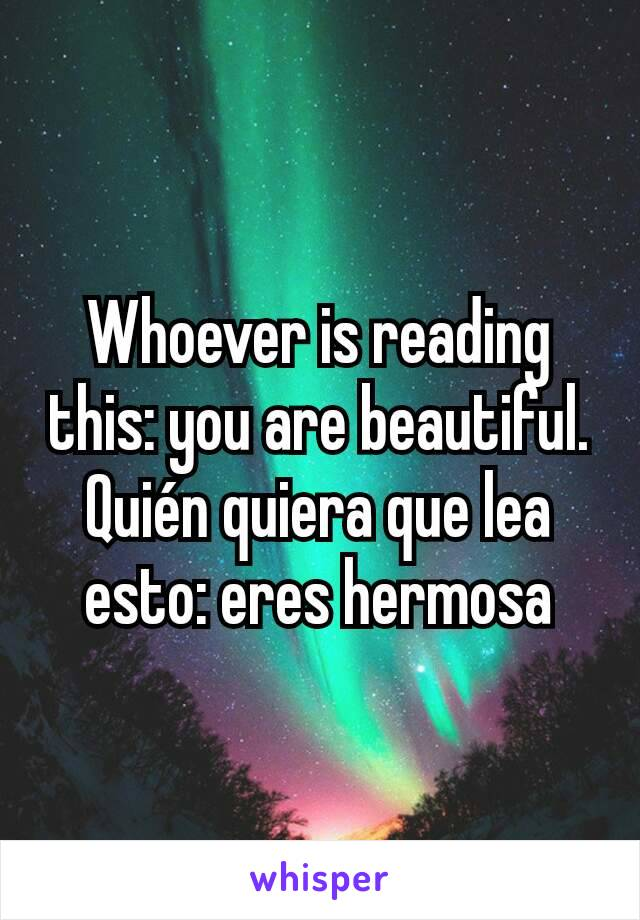 Whoever is reading this: you are beautiful. Quién quiera que lea esto: eres hermosa