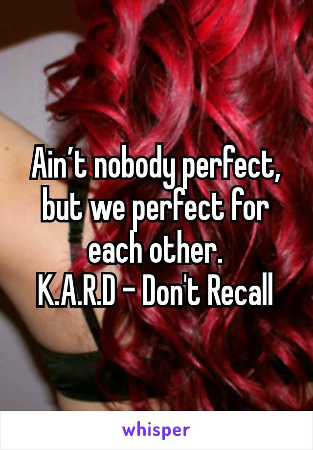 Ain't nobody perfect, but we perfect for each other. K.A.R.D - Don't Recall