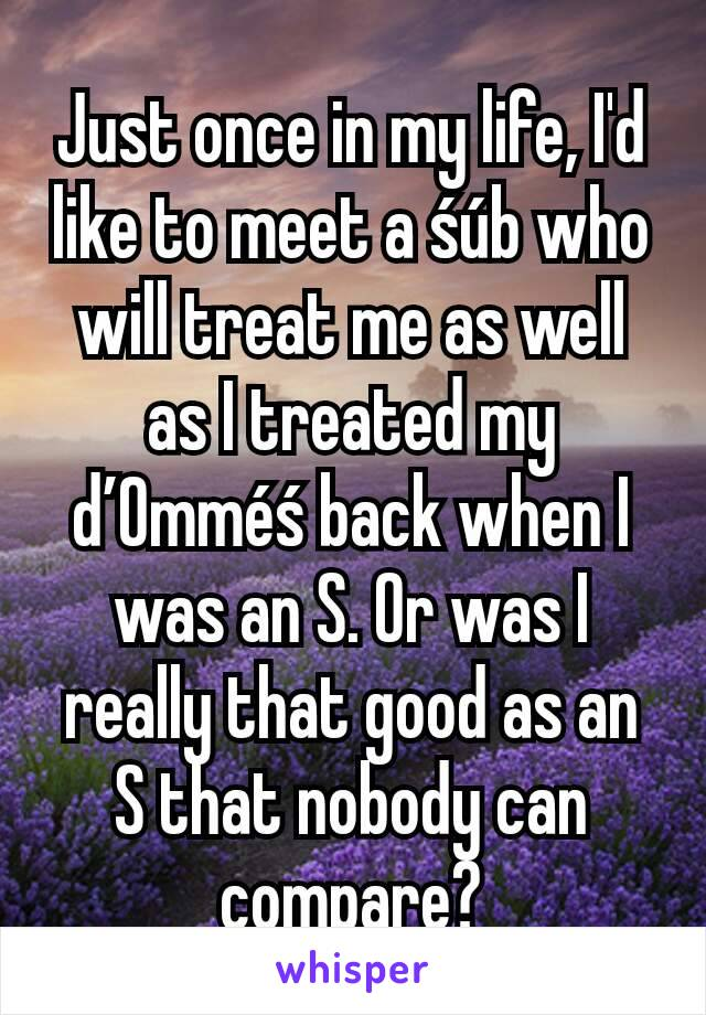 Just once in my life, I'd like to meet a śúb who will treat me as well as I treated my ď0mméś back when I was an S. Or was I really that good as an S that nobody can compare?