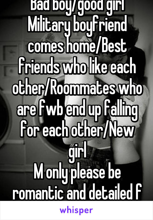 Bad boy/good girl Military boyfriend comes home/Best friends who like each other/Roommates who are fwb end up falling for each other/New girl M only please be romantic and detailed f here