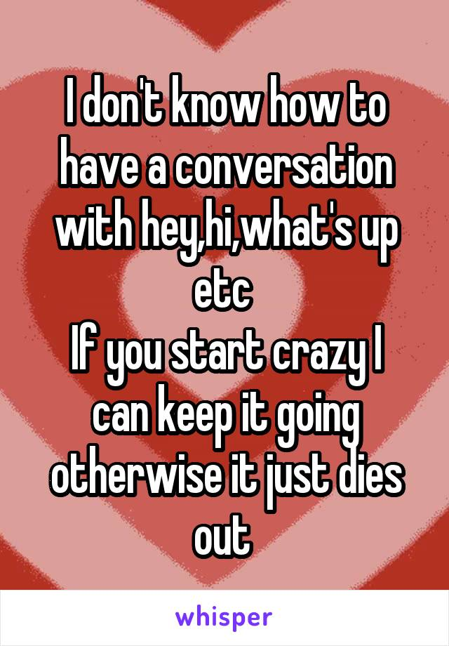 I don't know how to have a conversation with hey,hi,what's up etc  If you start crazy I can keep it going otherwise it just dies out