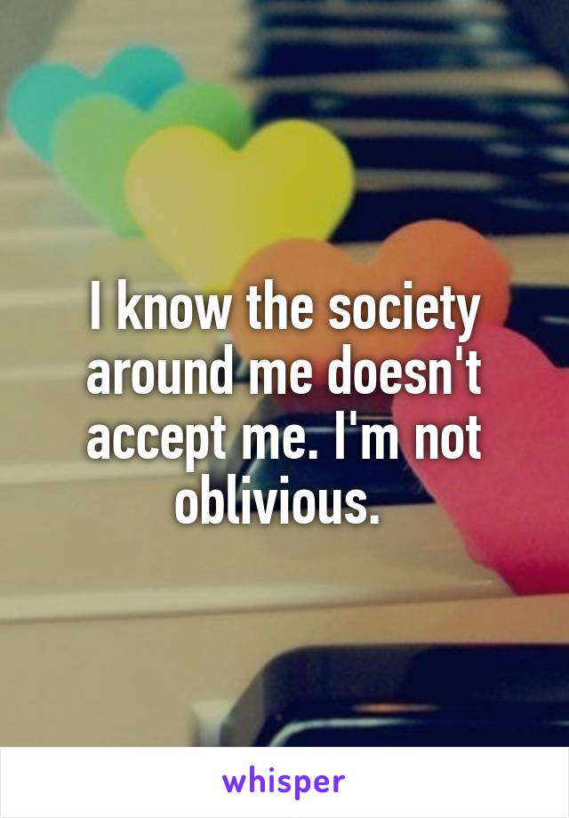 I know the society around me doesn't accept me. I'm not oblivious.