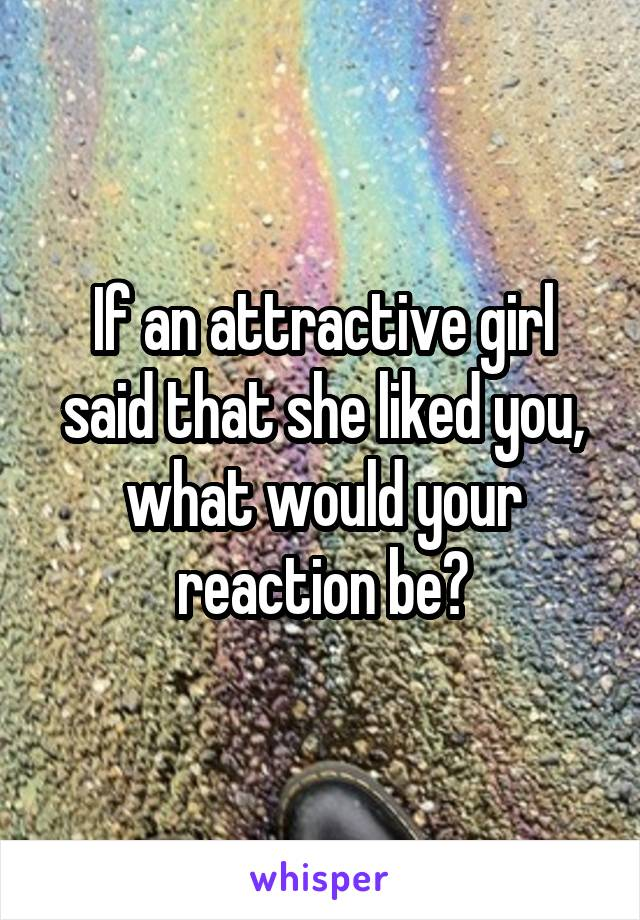 If an attractive girl said that she liked you, what would your reaction be?