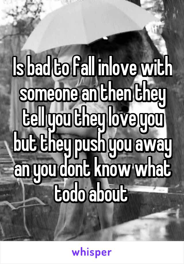 Is bad to fall inlove with someone an then they tell you they love you but they push you away an you dont know what todo about