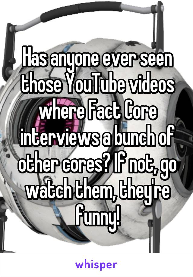 Has anyone ever seen those YouTube videos where Fact Core interviews a bunch of other cores? If not, go watch them, they're funny!