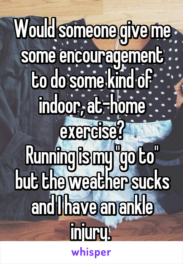 """Would someone give me some encouragement to do some kind of indoor, at-home exercise? Running is my """"go to"""" but the weather sucks and I have an ankle injury."""