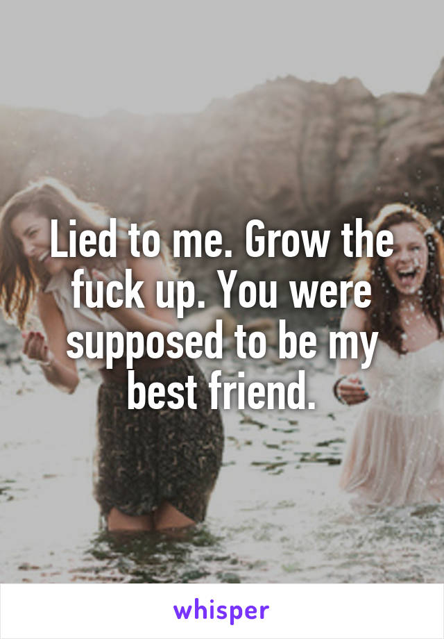 Lied to me. Grow the fuck up. You were supposed to be my best friend.
