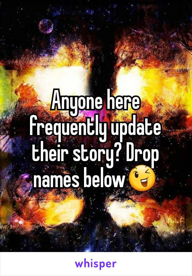 Anyone here frequently update their story? Drop names below😉