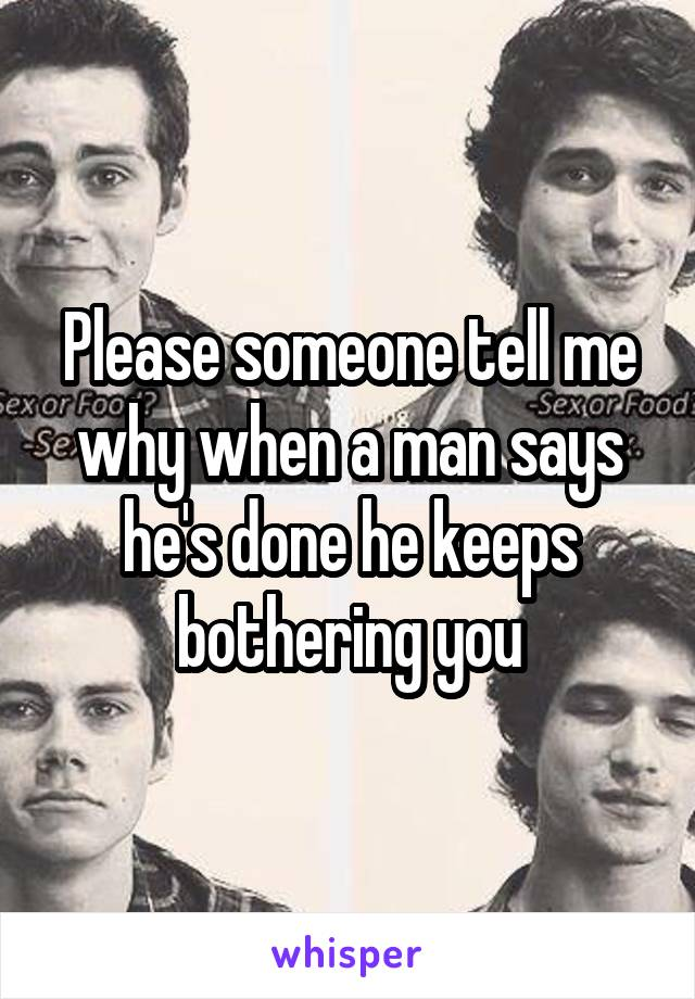 Please someone tell me why when a man says he's done he keeps bothering you