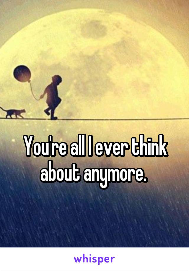You're all I ever think about anymore.