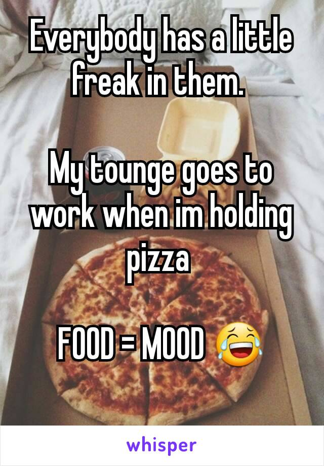Everybody has a little freak in them.   My tounge goes to work when im holding pizza   FOOD = MOOD 😂
