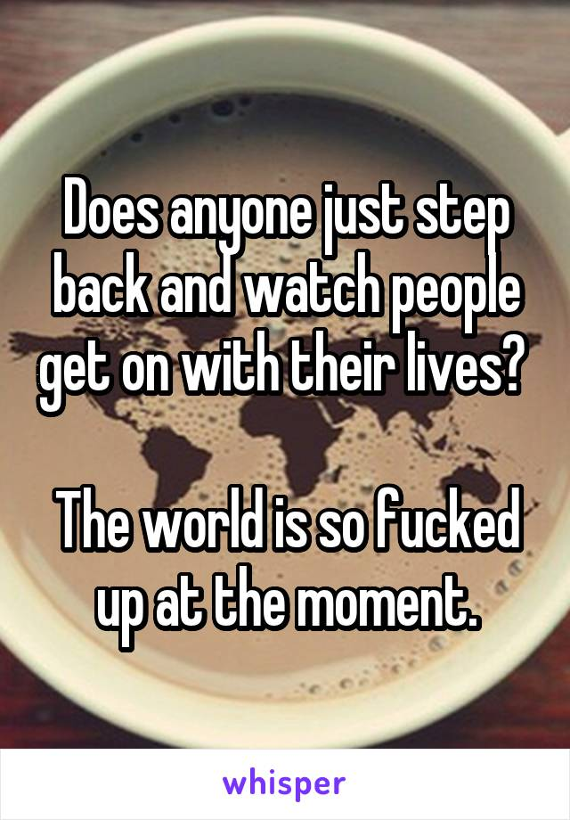 Does anyone just step back and watch people get on with their lives?   The world is so fucked up at the moment.