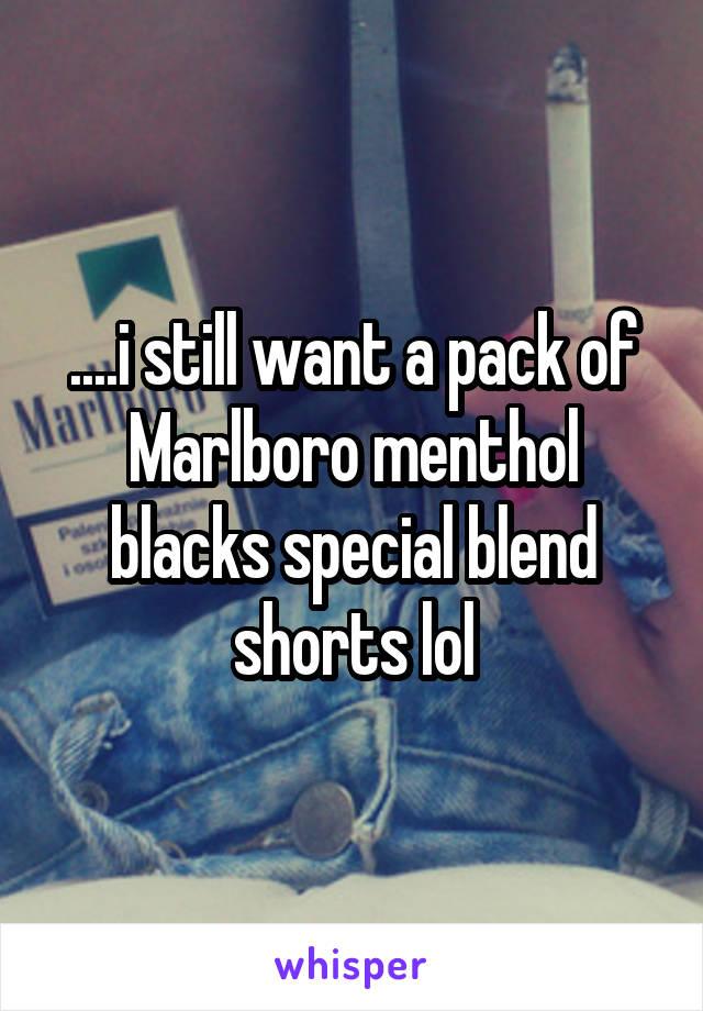 ....i still want a pack of Marlboro menthol blacks special blend shorts lol
