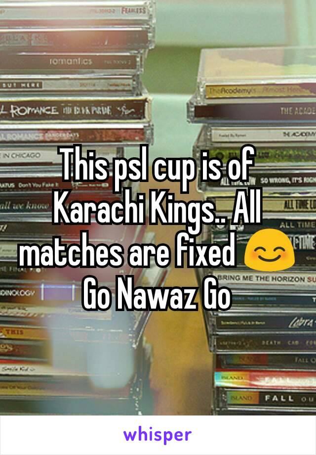 This psl cup is of Karachi Kings.. All matches are fixed 😊 Go Nawaz Go