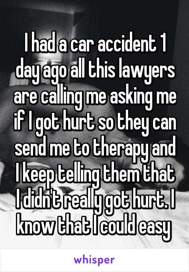 I had a car accident 1 day ago all this lawyers are calling me asking me if I got hurt so they can send me to therapy and I keep telling them that I didn't really got hurt. I know that I could easy