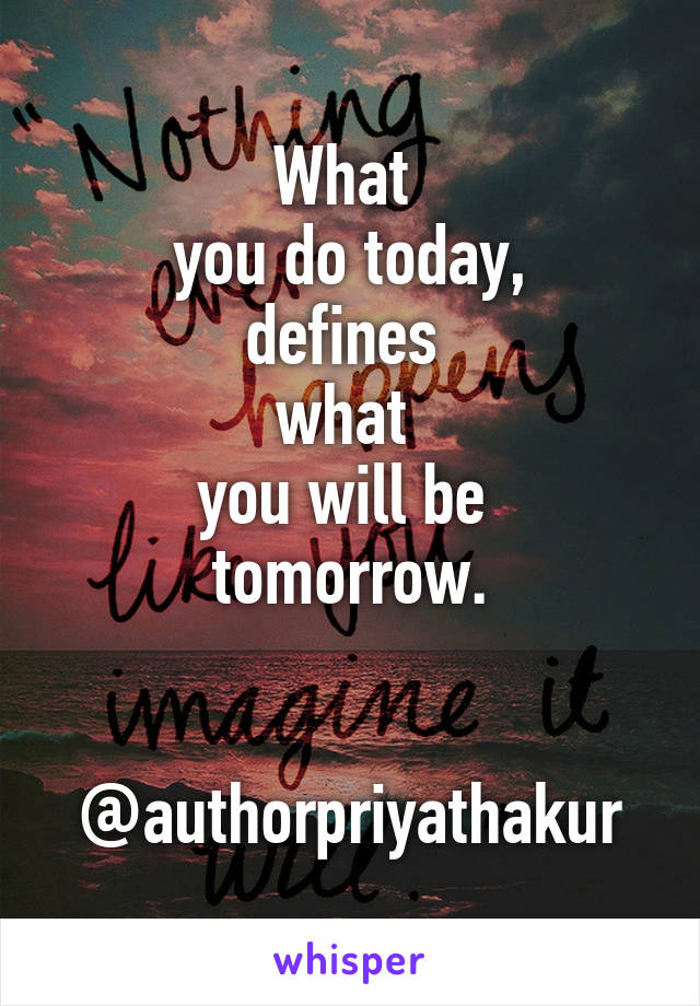 What  you do today, defines  what  you will be  tomorrow.   @authorpriyathakur