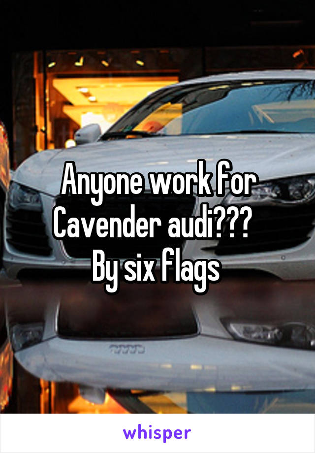 Anyone work for Cavender audi???   By six flags