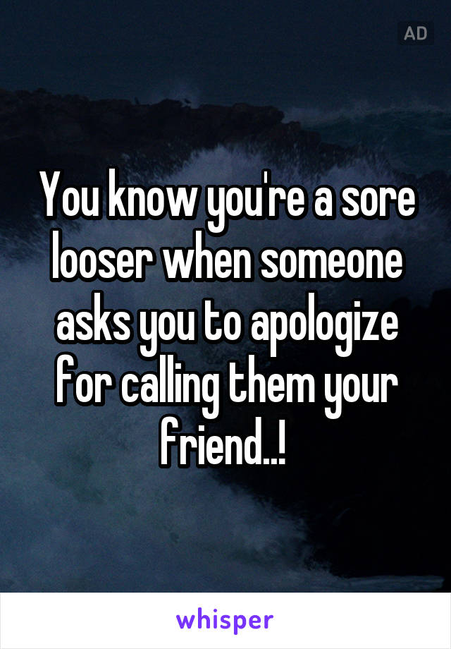 You know you're a sore looser when someone asks you to apologize for calling them your friend..!