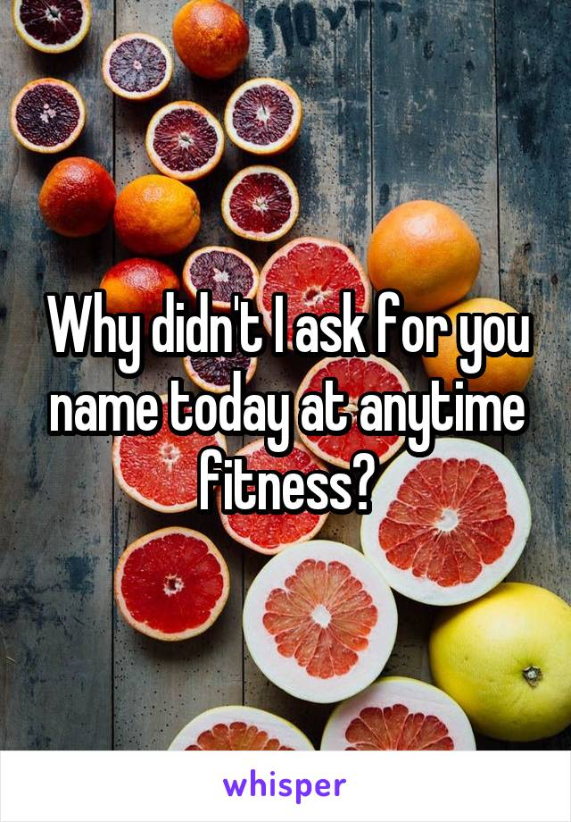 Why didn't I ask for you name today at anytime fitness?