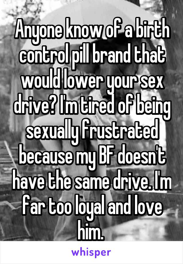 Anyone know of a birth control pill brand that would lower your sex drive? I'm tired of being sexually frustrated because my BF doesn't have the same drive. I'm far too loyal and love him.