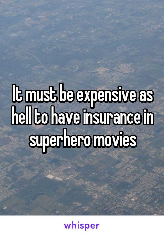 It must be expensive as hell to have insurance in superhero movies