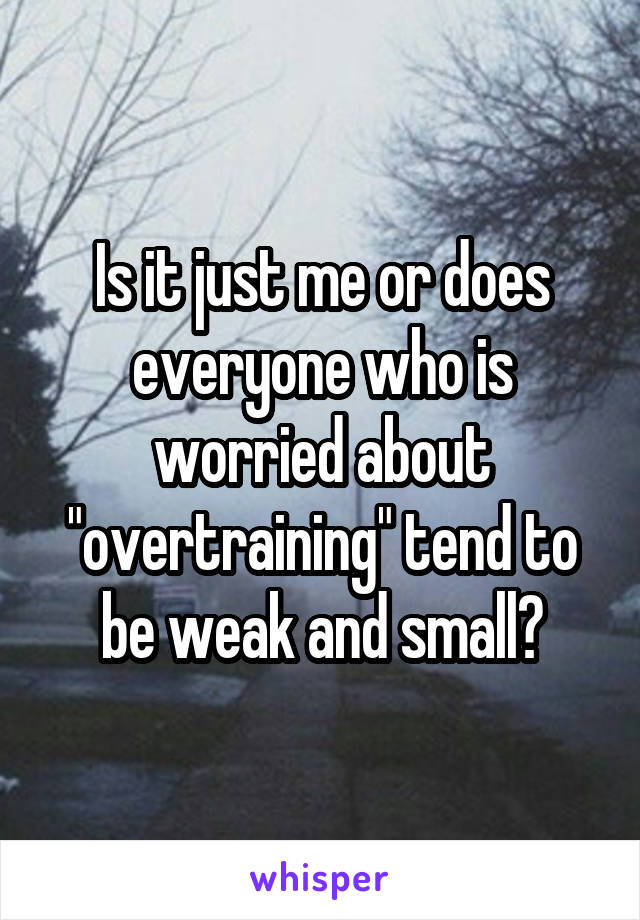 """Is it just me or does everyone who is worried about """"overtraining"""" tend to be weak and small?"""