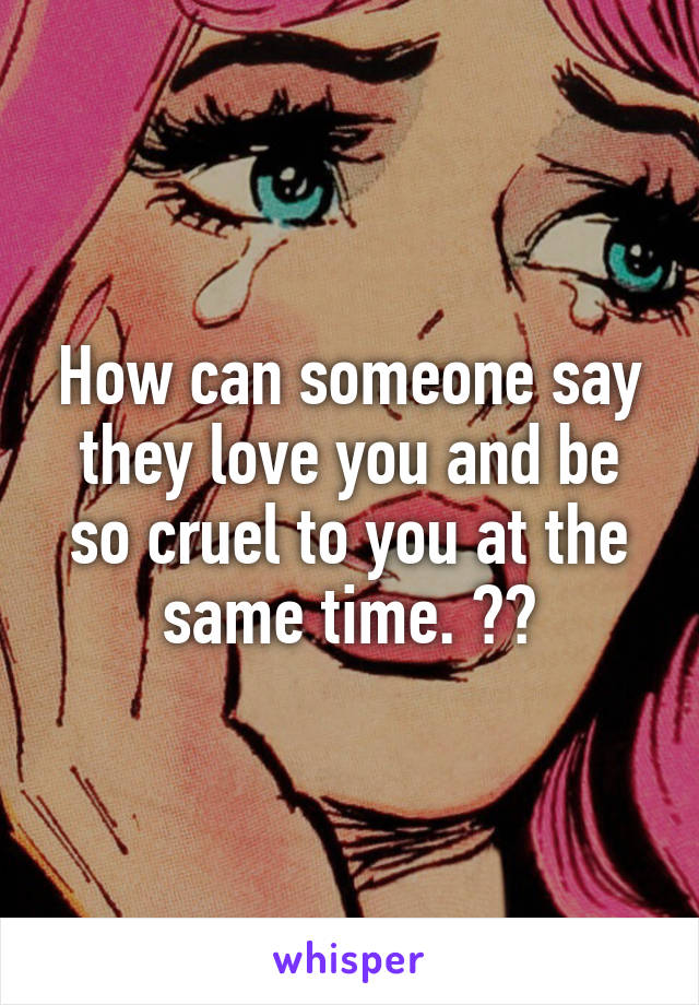 How can someone say they love you and be so cruel to you at the same time. ??