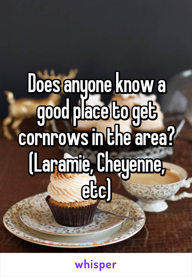 Does anyone know a good place to get cornrows in the area? (Laramie, Cheyenne, etc)