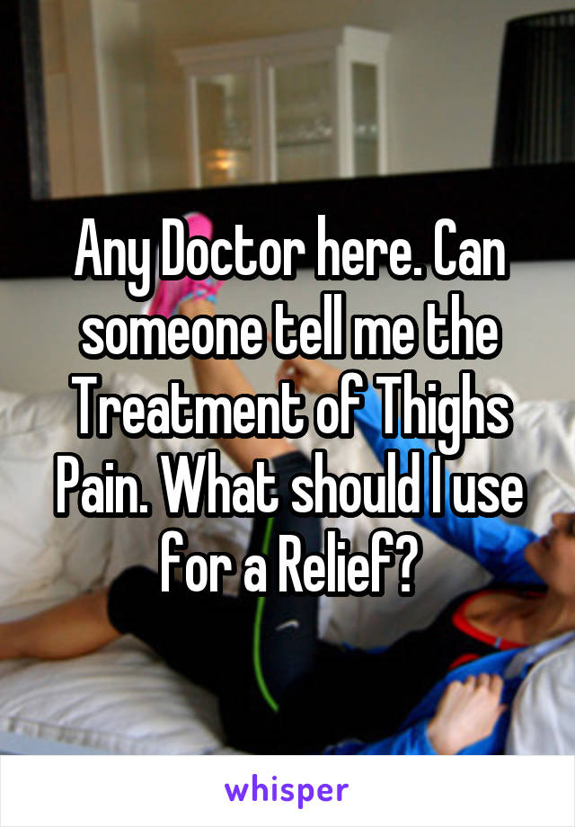Any Doctor here. Can someone tell me the Treatment of Thighs Pain. What should I use for a Relief?