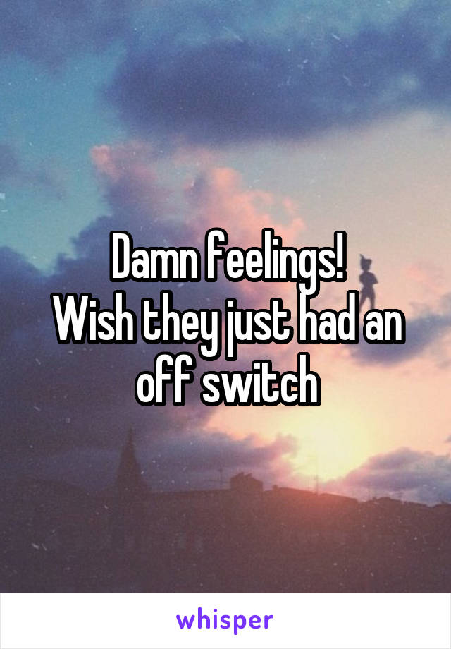 Damn feelings! Wish they just had an off switch