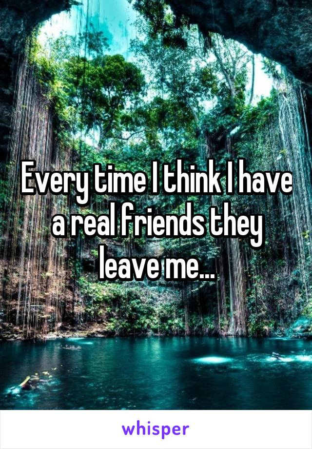 Every time I think I have a real friends they leave me...